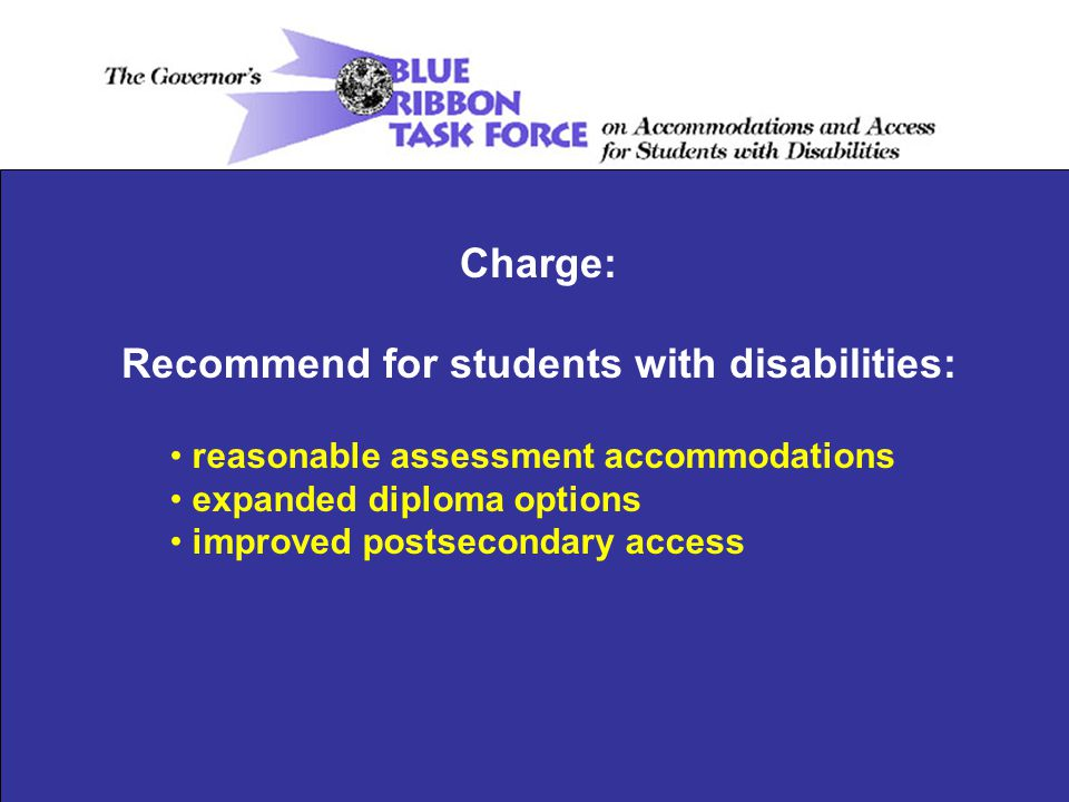 Charge: Recommend for students with disabilities: reasonable assessment accommodations expanded diploma options improved postsecondary access
