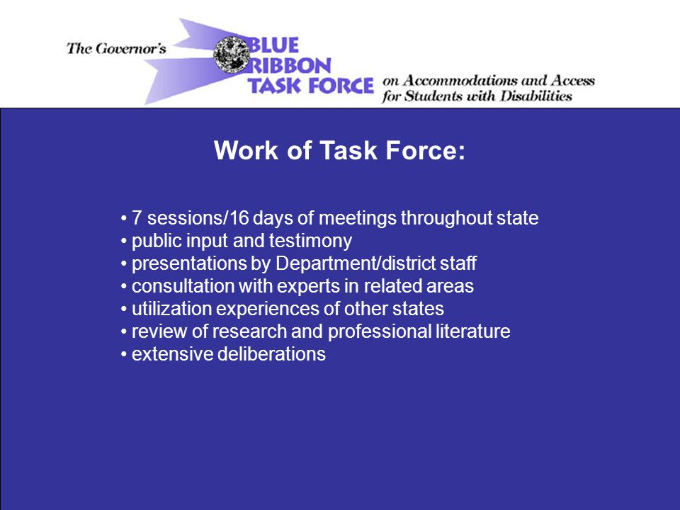 7 sessions/16 days of meetings throughout state public input and testimony presentations by Department/district staff consultation with experts in related areas utilization experiences of other states review of research and professional literature extensive deliberations Work of Task Force: