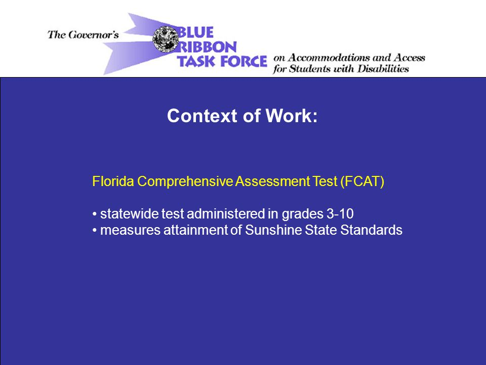 Florida Comprehensive Assessment Test (FCAT) statewide test administered in grades 3-10 measures attainment of Sunshine State Standards Context of Work: