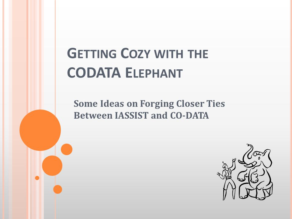 G ETTING C OZY WITH THE CODATA E LEPHANT Some Ideas on Forging Closer Ties Between IASSIST and CO-DATA