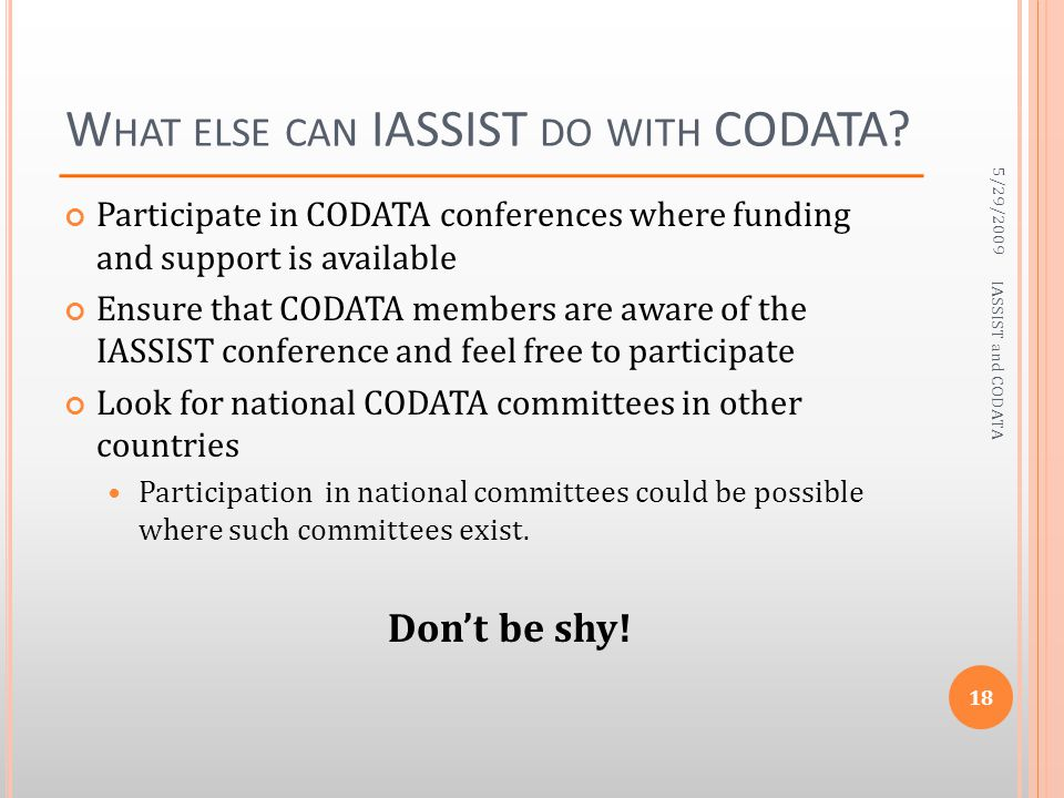W HAT ELSE CAN IASSIST DO WITH CODATA? Participate in CODATA conferences where funding and support is available Ensure that CODATA members are aware o