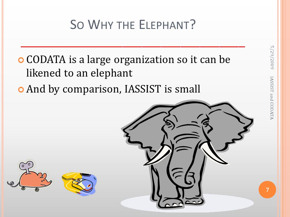 S O W HY THE E LEPHANT ? ___________________________________ CODATA is a large organization so it can be likened to an elephant And by comparison, IAS