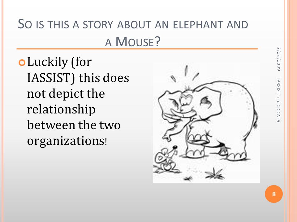 S O IS THIS A STORY ABOUT AN ELEPHANT AND A M OUSE ? 5/29/2009 IASSIST and CODATA 8 Luckily (for IASSIST) this does not depict the relationship betwee