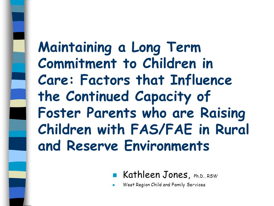 Maintaining a Long Term Commitment to Children in Care: Factors that Influence the Continued Capacity of Foster Parents who are Raising Children with FAS/FAE in Rural and Reserve Environments n Kathleen Jones, Ph.D., RSW n West Region Child and Family Services
