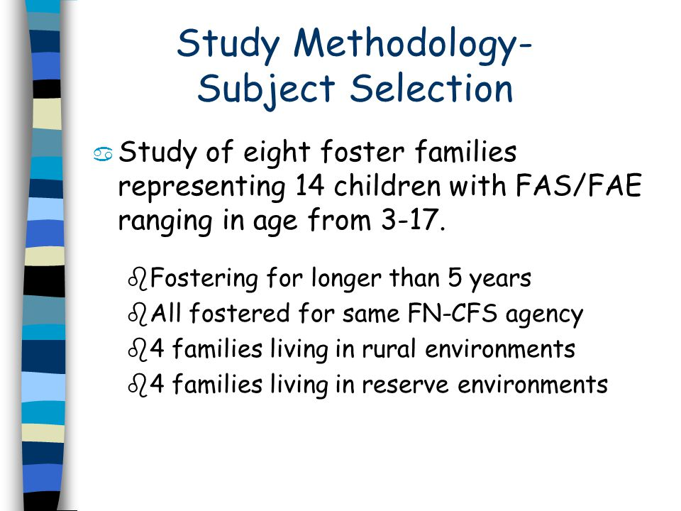 Study Methodology- Subject Selection a Study of eight foster families representing 14 children with FAS/FAE ranging in age from 3-17.