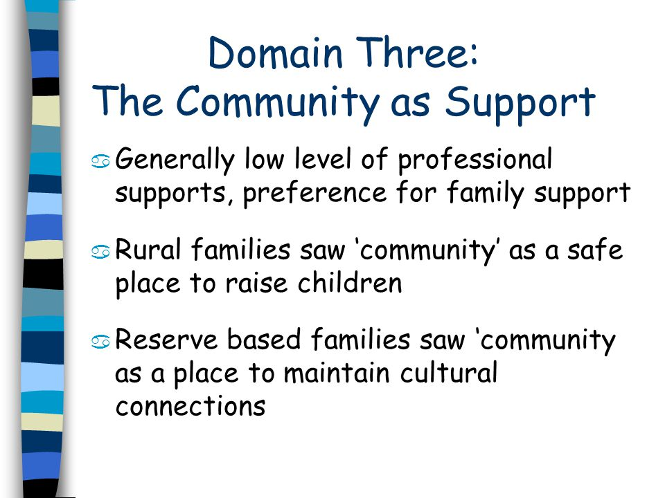 Domain Three: The Community as Support a Generally low level of professional supports, preference for family support a Rural families saw community as a safe place to raise children a Reserve based families saw community as a place to maintain cultural connections