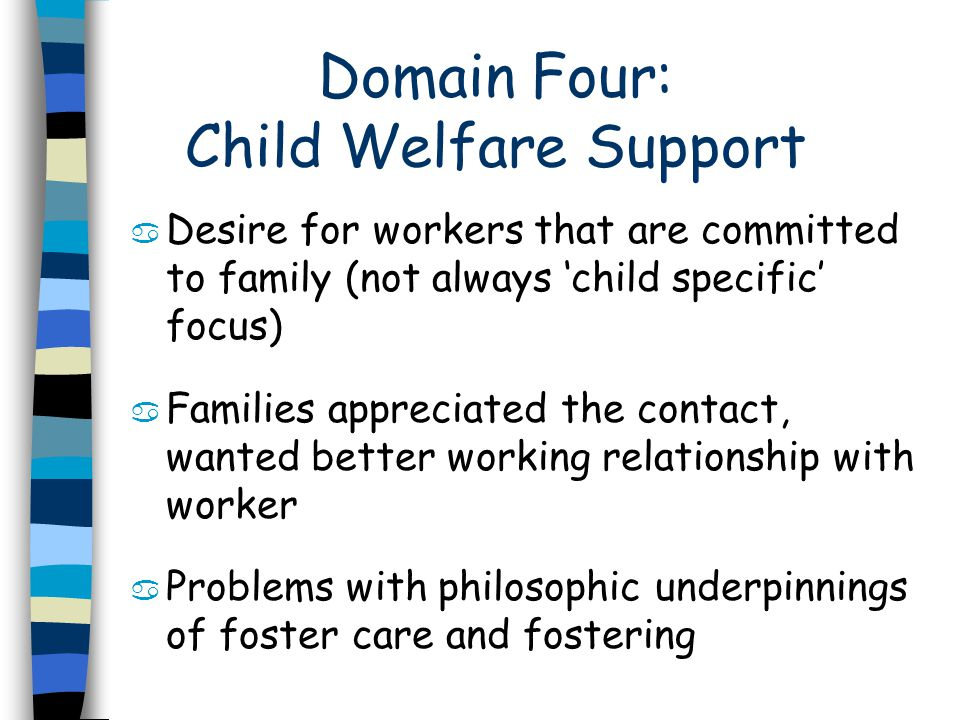 Domain Four: Child Welfare Support a Desire for workers that are committed to family (not always child specific focus) a Families appreciated the contact, wanted better working relationship with worker a Problems with philosophic underpinnings of foster care and fostering