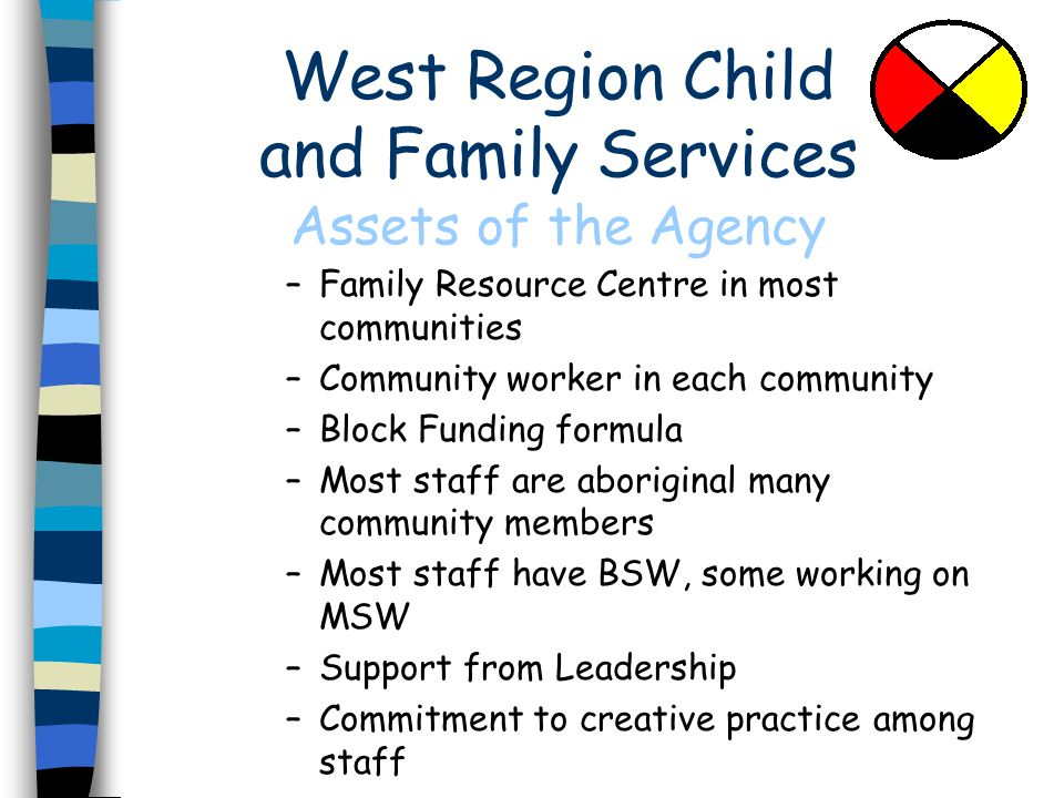 West Region Child and Family Services Assets of the Agency –Family Resource Centre in most communities –Community worker in each community –Block Funding formula –Most staff are aboriginal many community members –Most staff have BSW, some working on MSW –Support from Leadership –Commitment to creative practice among staff