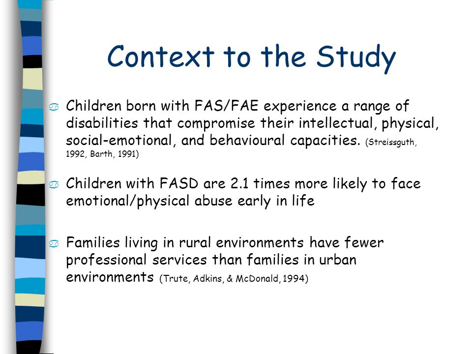 Context to the Study a Children born with FAS/FAE experience a range of disabilities that compromise their intellectual, physical, social-emotional, and behavioural capacities.