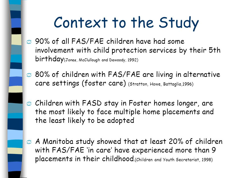 Context to the Study a 90% of all FAS/FAE children have had some involvement with child protection services by their 5th birthday (Jones, McClullough and Dewoody, 1992) a 80% of children with FAS/FAE are living in alternative care settings (foster care) (Stratton, Howe, Battaglia,1996) a Children with FASD stay in Foster homes longer, are the most likely to face multiple home placements and the least likely to be adopted a A Manitoba study showed that at least 20% of children with FAS/FAE in care have experienced more than 9 placements in their childhood.(Children and Youth Secretariat, 1998)