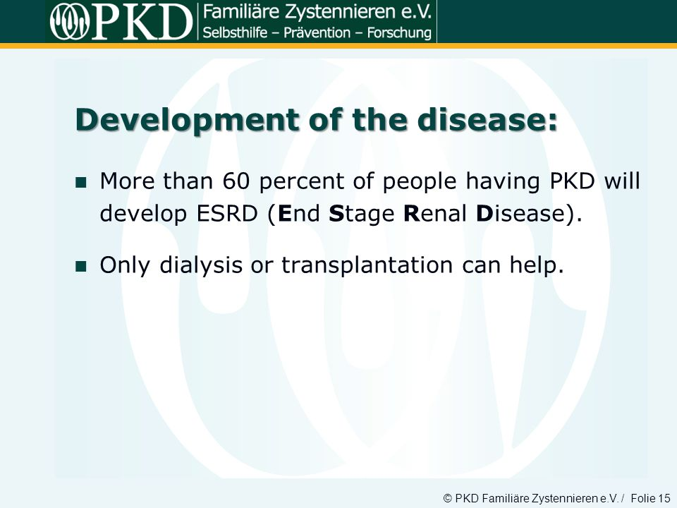 © PKD Familiäre Zystennieren e.V. / Folie 15 Development of the disease: More than 60 percent of people having PKD will develop ESRD (End Stage Renal
