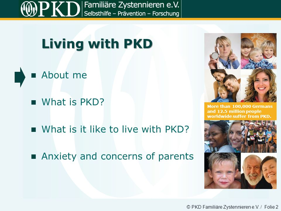 © PKD Familiäre Zystennieren e.V. / Folie 2 More than 100,000 Germans and 12.5 million people worldwide suffer from PKD. Living with PKD About me What