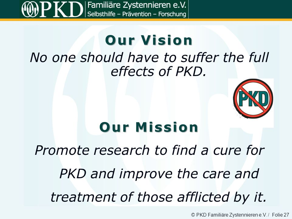 © PKD Familiäre Zystennieren e.V. / Folie 27 Our Vision No one should have to suffer the full effects of PKD. Our Mission Promote research to find a c