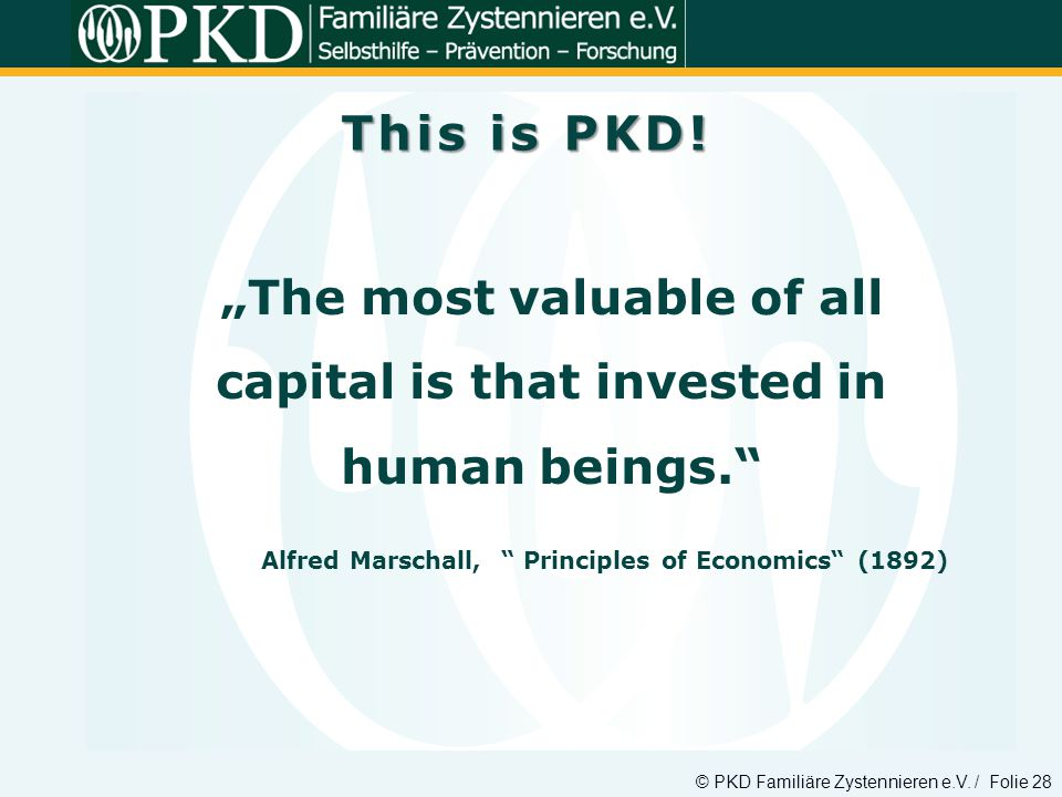 © PKD Familiäre Zystennieren e.V. / Folie 28 The most valuable of all capital is that invested in human beings. Alfred Marschall, Principles of Econom