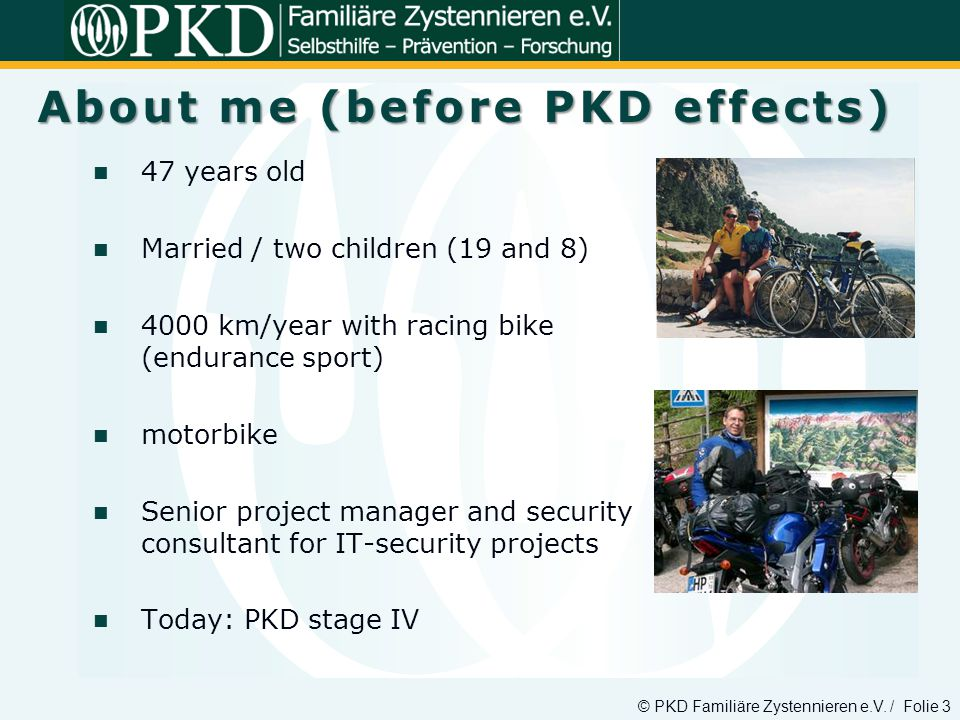 © PKD Familiäre Zystennieren e.V. / Folie 3 47 years old Married / two children (19 and 8) 4000 km/year with racing bike (endurance sport) motorbike S