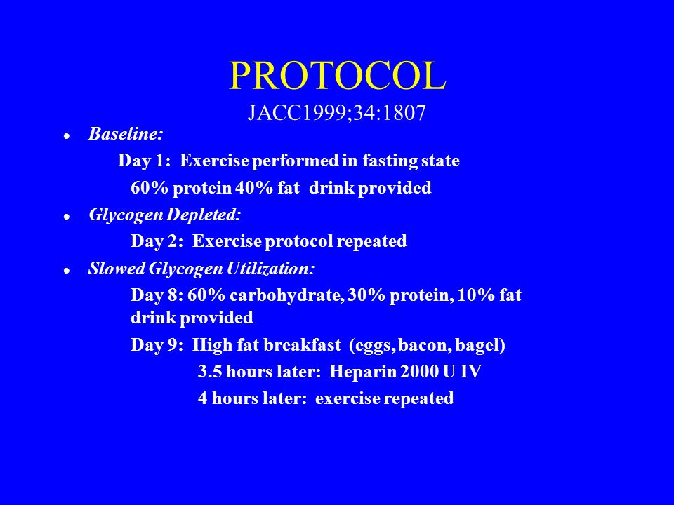 PROTOCOL JACC1999;34:1807 l Baseline: Day 1: Exercise performed in fasting state 60% protein 40% fat drink provided l Glycogen Depleted: Day 2: Exerci