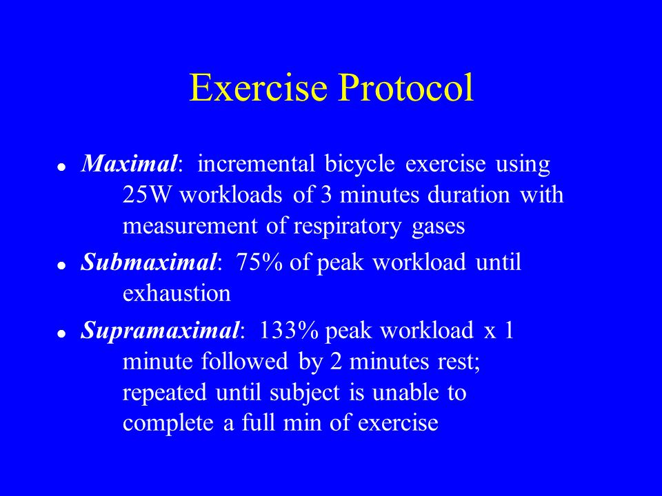 Exercise Protocol l Maximal: incremental bicycle exercise using 25W workloads of 3 minutes duration with measurement of respiratory gases l Submaximal