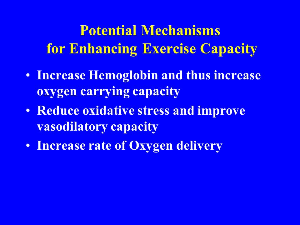 Potential Mechanisms for Enhancing Exercise Capacity Increase Hemoglobin and thus increase oxygen carrying capacity Reduce oxidative stress and improv