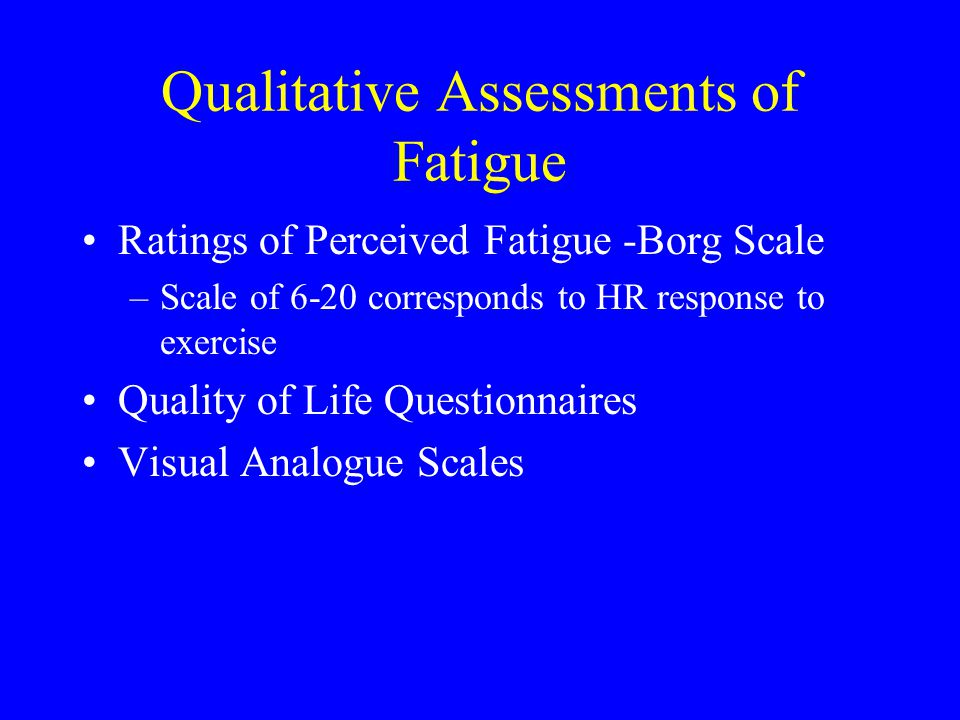 Qualitative Assessments of Fatigue Ratings of Perceived Fatigue -Borg Scale –Scale of 6-20 corresponds to HR response to exercise Quality of Life Ques