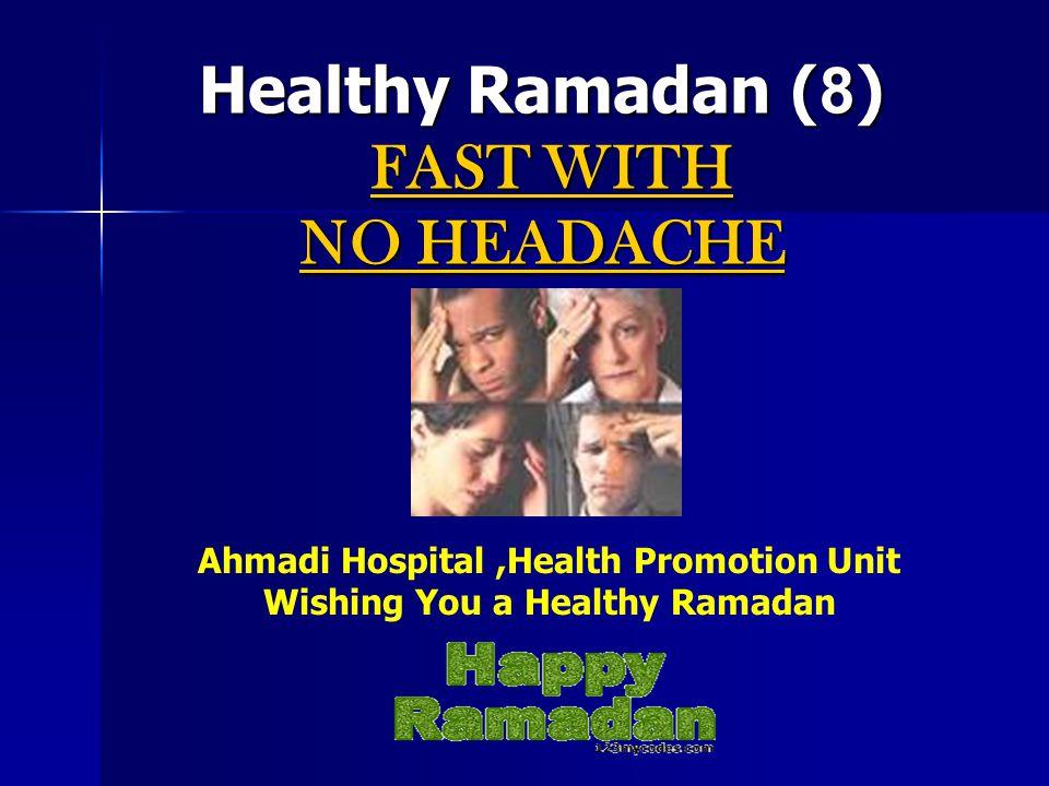Healthy Ramadan (8) FAST WITH NO HEADACHE Ahmadi Hospital,Health Promotion Unit Wishing You a Healthy Ramadan