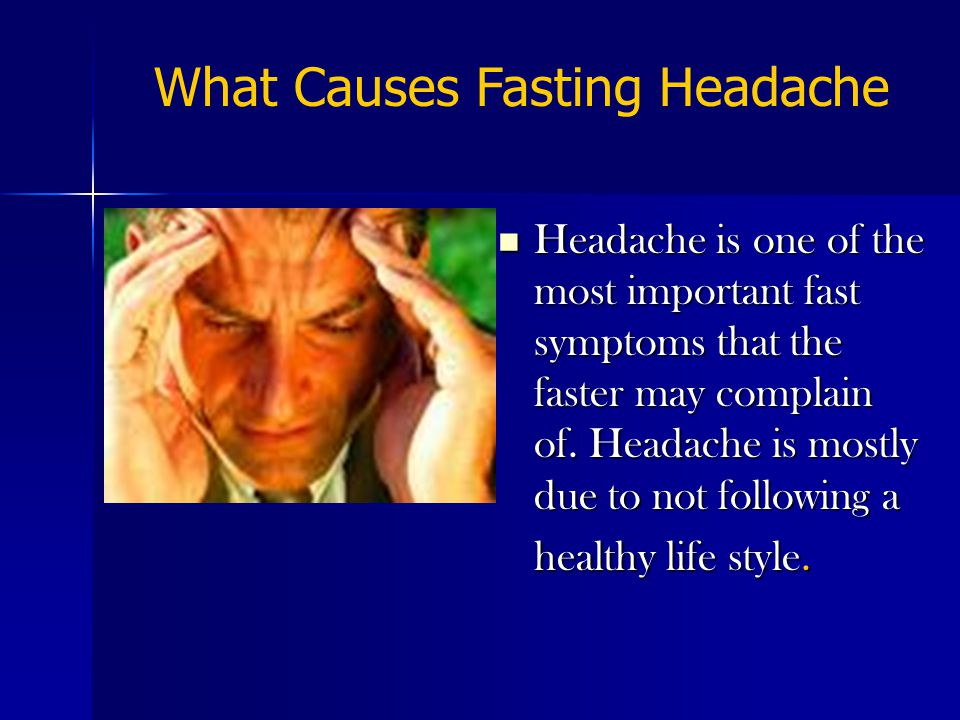 Headache is one of the most important fast symptoms that the faster may complain of.