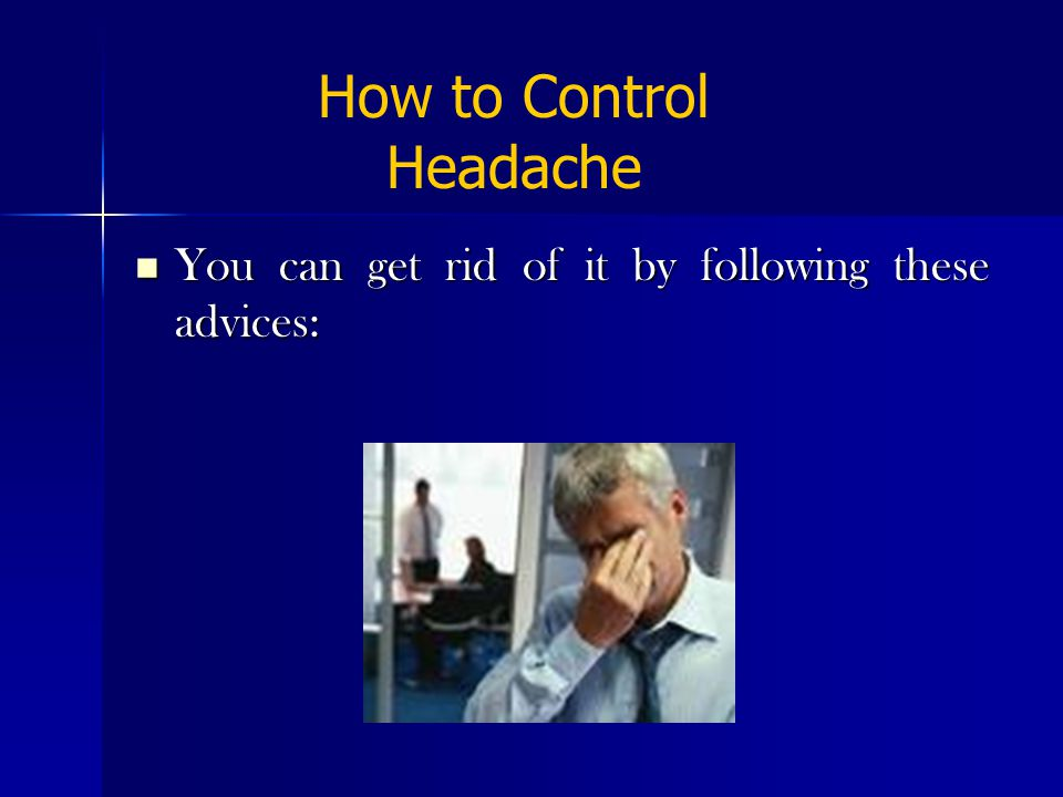 You can get rid of it by following these advices: You can get rid of it by following these advices: How to Control Headache