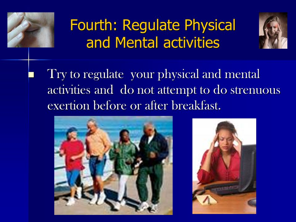 Fourth: Regulate Physical and Mental activities Try to regulate your physical and mental activities and do not attempt to do strenuous exertion before or after breakfast.
