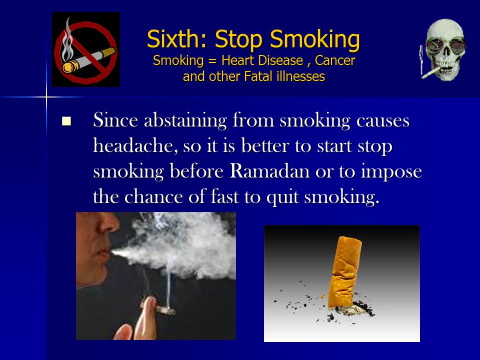 Sixth: Stop Smoking Smoking = Heart Disease, Cancer and other Fatal illnesses Since abstaining from smoking causes headache, so it is better to start stop smoking before Ramadan or to impose the chance of fast to quit smoking.