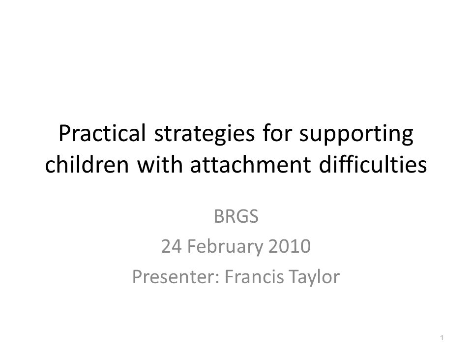 Practical strategies for supporting children with attachment difficulties BRGS 24 February 2010 Presenter: Francis Taylor 1