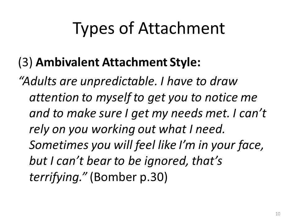 Types of Attachment (3) Ambivalent Attachment Style: Adults are unpredictable.