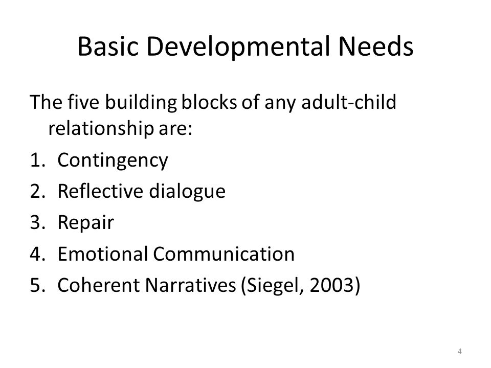 Basic Developmental Needs The five building blocks of any adult-child relationship are: 1.Contingency 2.Reflective dialogue 3.Repair 4.Emotional Communication 5.Coherent Narratives (Siegel, 2003) 4