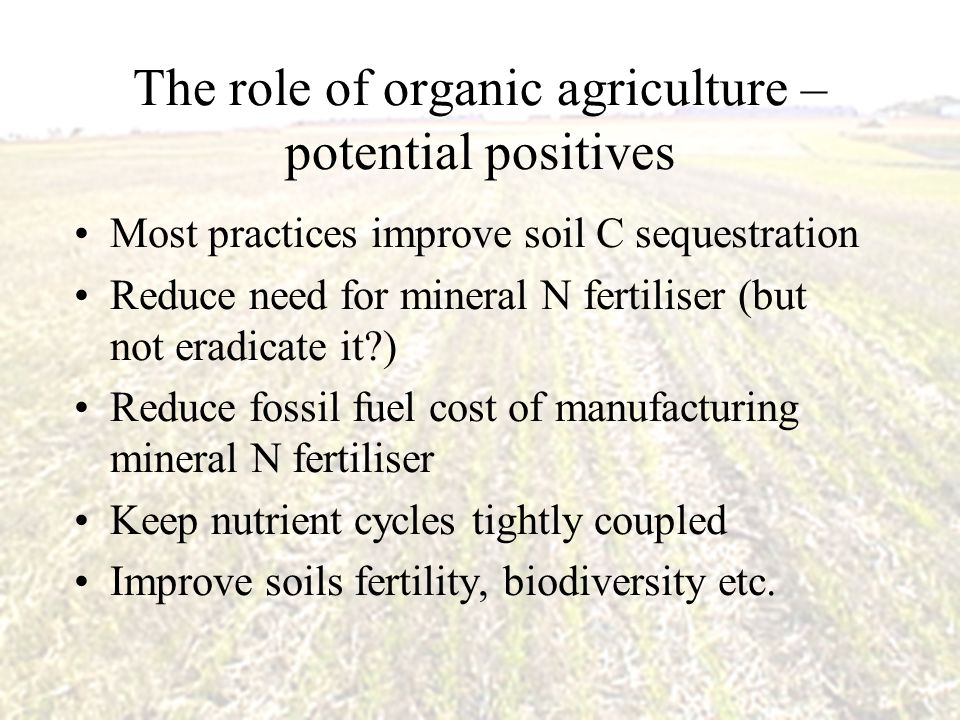The role of organic agriculture – potential positives Most practices improve soil C sequestration Reduce need for mineral N fertiliser (but not eradic