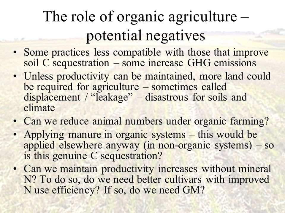 The role of organic agriculture – potential negatives Some practices less compatible with those that improve soil C sequestration – some increase GHG