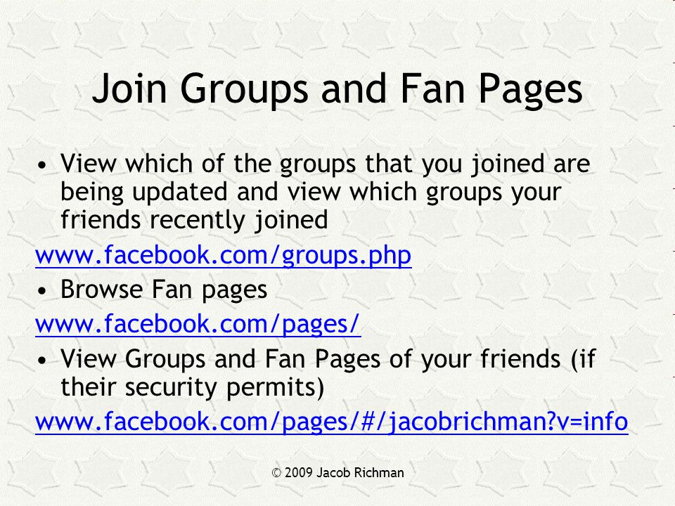 © 2009 Jacob Richman Join Groups and Fan Pages View which of the groups that you joined are being updated and view which groups your friends recently joined www.facebook.com/groups.php Browse Fan pages www.facebook.com/pages/ View Groups and Fan Pages of your friends (if their security permits) www.facebook.com/pages/#/jacobrichman?v=info