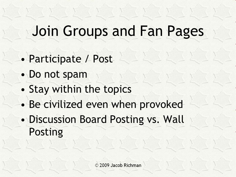 © 2009 Jacob Richman Join Groups and Fan Pages Participate / Post Do not spam Stay within the topics Be civilized even when provoked Discussion Board Posting vs.