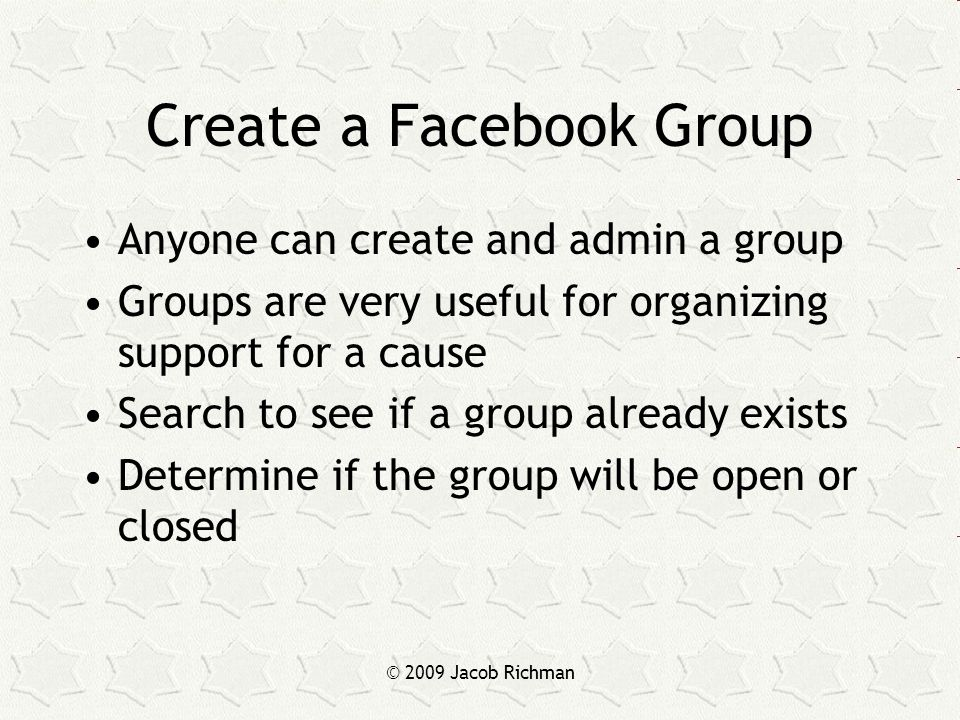© 2009 Jacob Richman Create a Facebook Group Anyone can create and admin a group Groups are very useful for organizing support for a cause Search to s