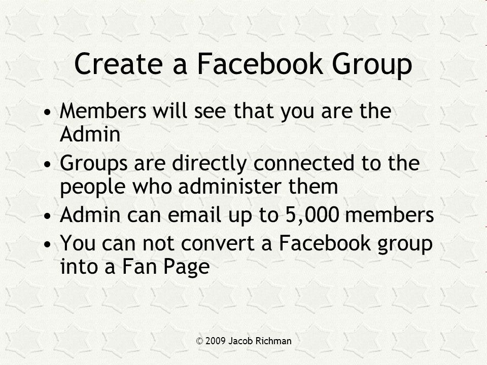 © 2009 Jacob Richman Create a Facebook Group Members will see that you are the Admin Groups are directly connected to the people who administer them Admin can email up to 5,000 members You can not convert a Facebook group into a Fan Page