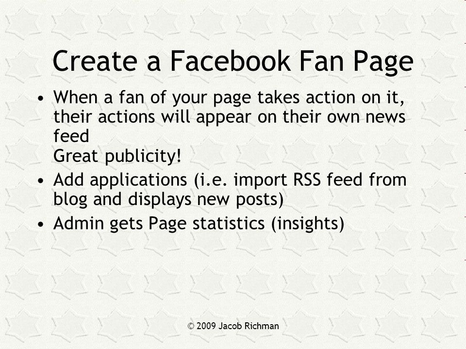© 2009 Jacob Richman Create a Facebook Fan Page When a fan of your page takes action on it, their actions will appear on their own news feed Great publicity.