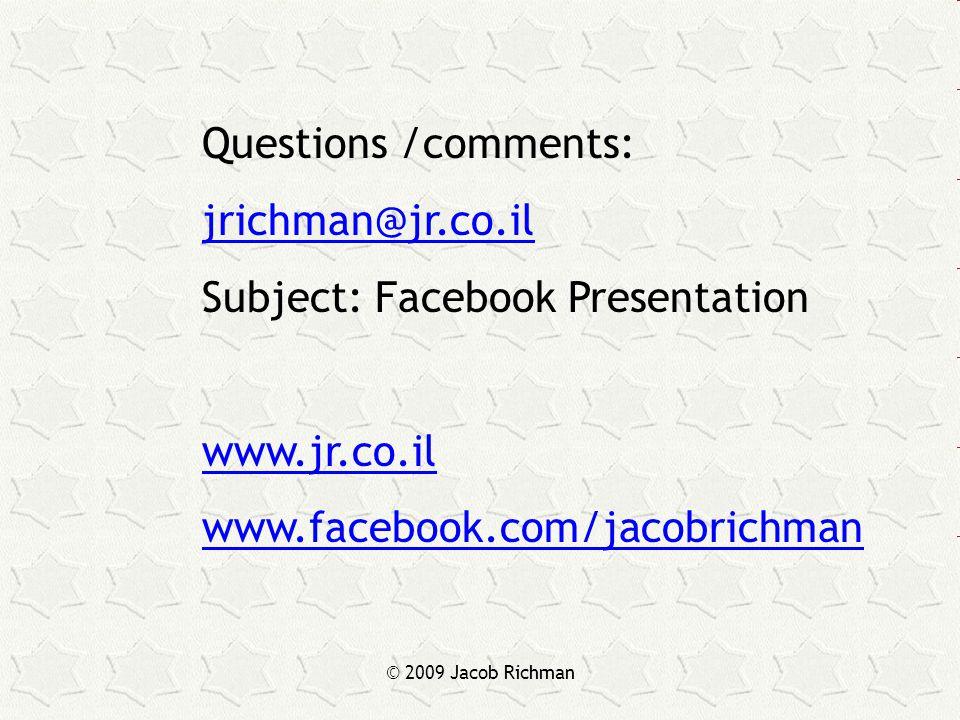 © 2009 Jacob Richman Questions /comments: jrichman@jr.co.il Subject: Facebook Presentation www.jr.co.il www.facebook.com/jacobrichman