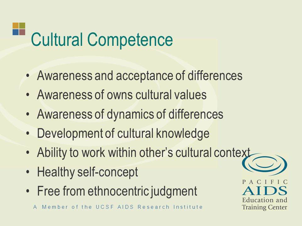 A M e m b e r o f t h e U C S F A I D S R e s e a r c h I n s t i t u t e Cultural Competence Awareness and acceptance of differences Awareness of owns cultural values Awareness of dynamics of differences Development of cultural knowledge Ability to work within others cultural context Healthy self-concept Free from ethnocentric judgment