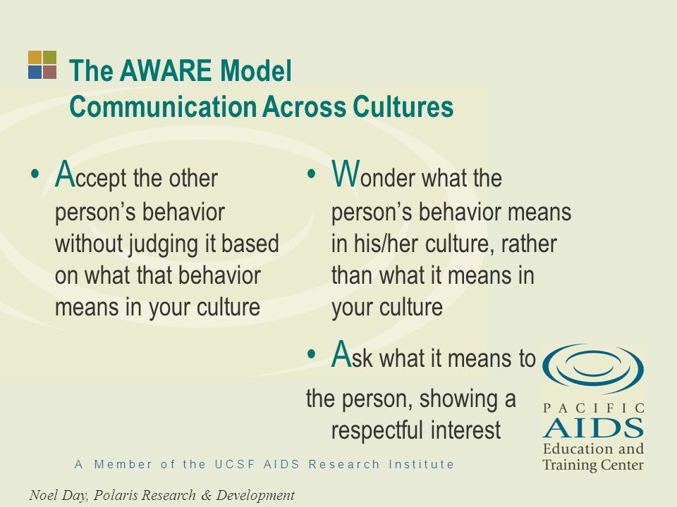 A M e m b e r o f t h e U C S F A I D S R e s e a r c h I n s t i t u t e The AWARE Model Communication Across Cultures A ccept the other persons behavior without judging it based on what that behavior means in your culture W onder what the persons behavior means in his/her culture, rather than what it means in your culture A sk what it means to the person, showing a respectful interest Noel Day, Polaris Research & Development
