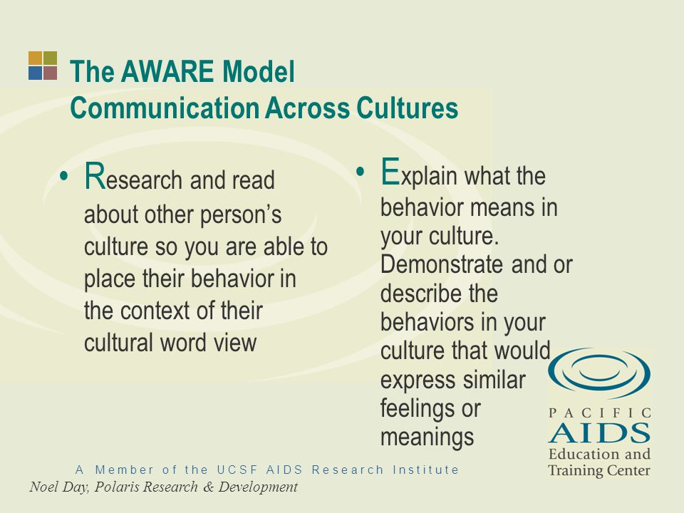 A M e m b e r o f t h e U C S F A I D S R e s e a r c h I n s t i t u t e The AWARE Model Communication Across Cultures R esearch and read about other persons culture so you are able to place their behavior in the context of their cultural word view E xplain what the behavior means in your culture.