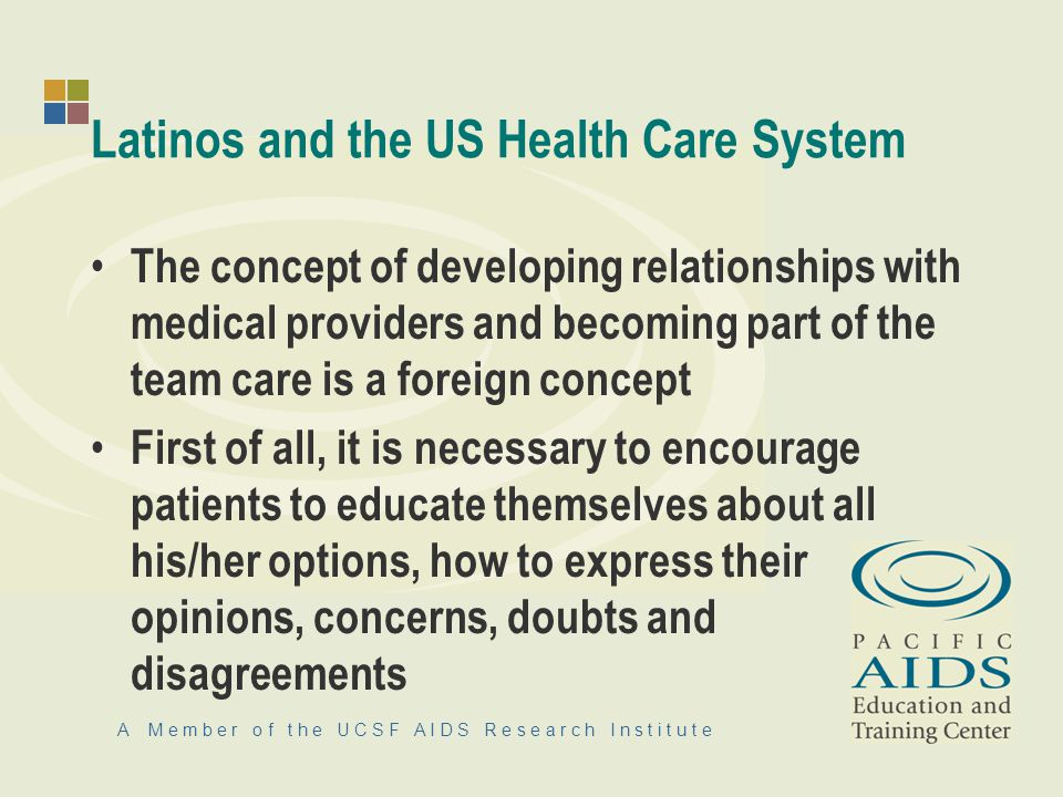 A M e m b e r o f t h e U C S F A I D S R e s e a r c h I n s t i t u t e Latinos and the US Health Care System The concept of developing relationships with medical providers and becoming part of the team care is a foreign concept First of all, it is necessary to encourage patients to educate themselves about all his/her options, how to express their opinions, concerns, doubts and disagreements