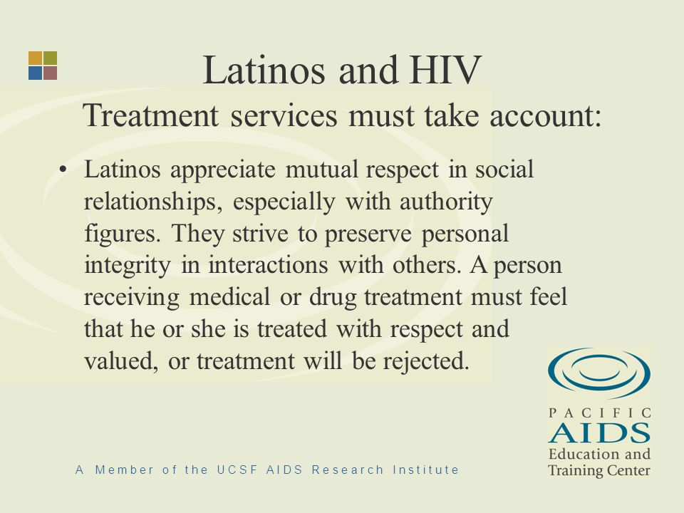 A M e m b e r o f t h e U C S F A I D S R e s e a r c h I n s t i t u t e Latinos and HIV Treatment services must take account: Latinos appreciate mutual respect in social relationships, especially with authority figures.