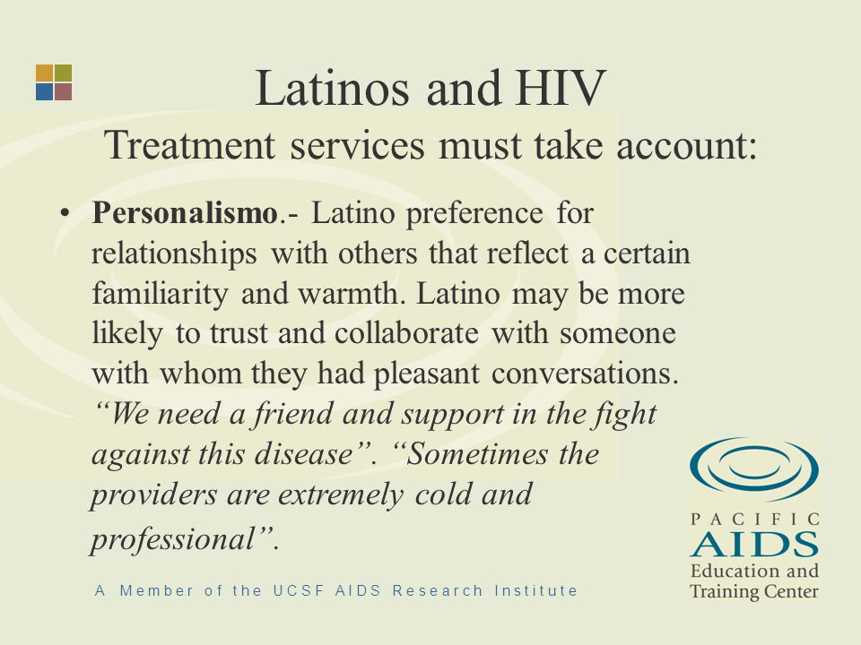 A M e m b e r o f t h e U C S F A I D S R e s e a r c h I n s t i t u t e Latinos and HIV Treatment services must take account: Personalismo.- Latino preference for relationships with others that reflect a certain familiarity and warmth.