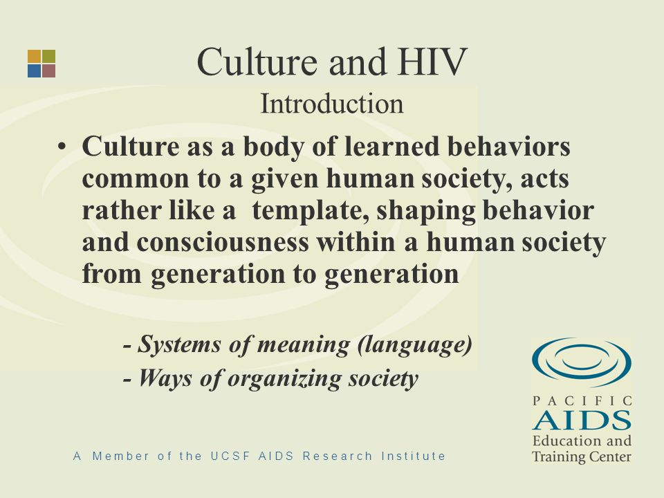 A M e m b e r o f t h e U C S F A I D S R e s e a r c h I n s t i t u t e Culture and HIV Introduction Culture as a body of learned behaviors common to a given human society, acts rather like a template, shaping behavior and consciousness within a human society from generation to generation - Systems of meaning (language) - Ways of organizing society