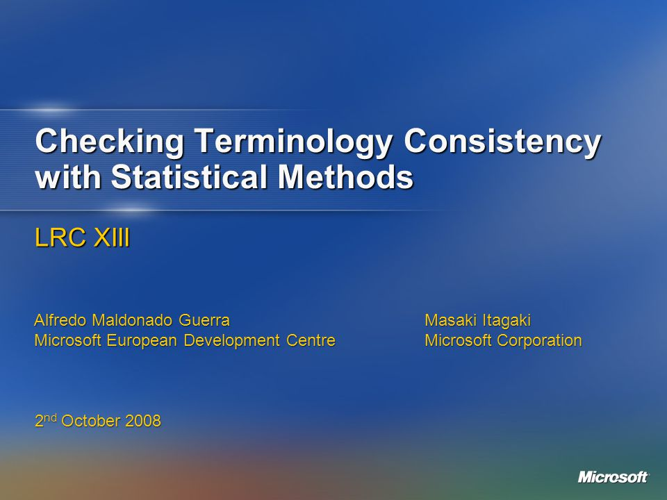 Checking Terminology Consistency with Statistical Methods LRC XIII 2 nd October 2008 Alfredo Maldonado Guerra Microsoft European Development Centre Ma