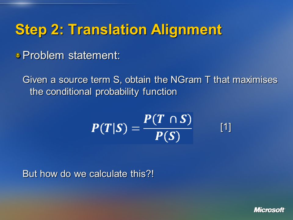 Step 2: Translation Alignment Problem statement: Given a source term S, obtain the NGram T that maximises the conditional probability function [1] But