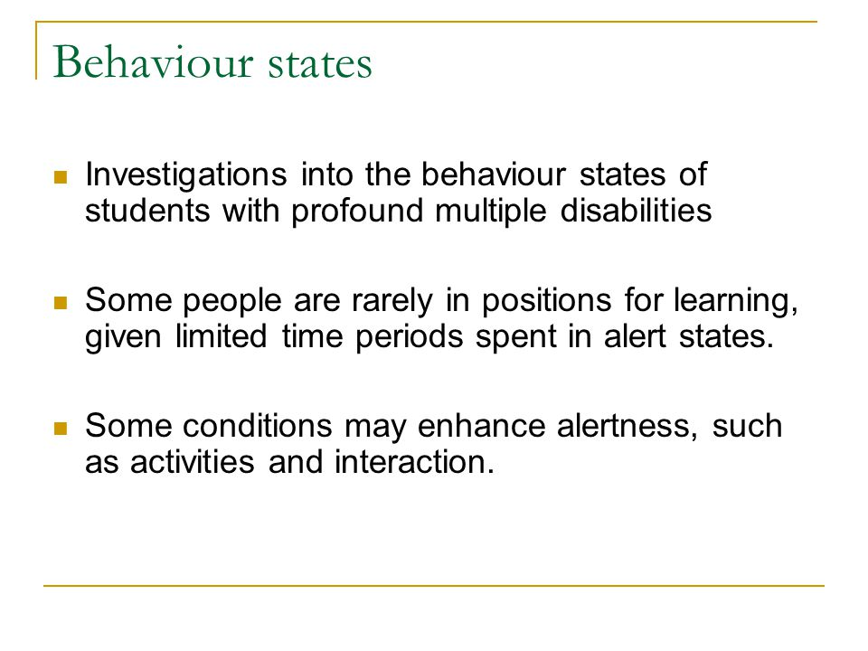 Behaviour states Investigations into the behaviour states of students with profound multiple disabilities Some people are rarely in positions for learning, given limited time periods spent in alert states.