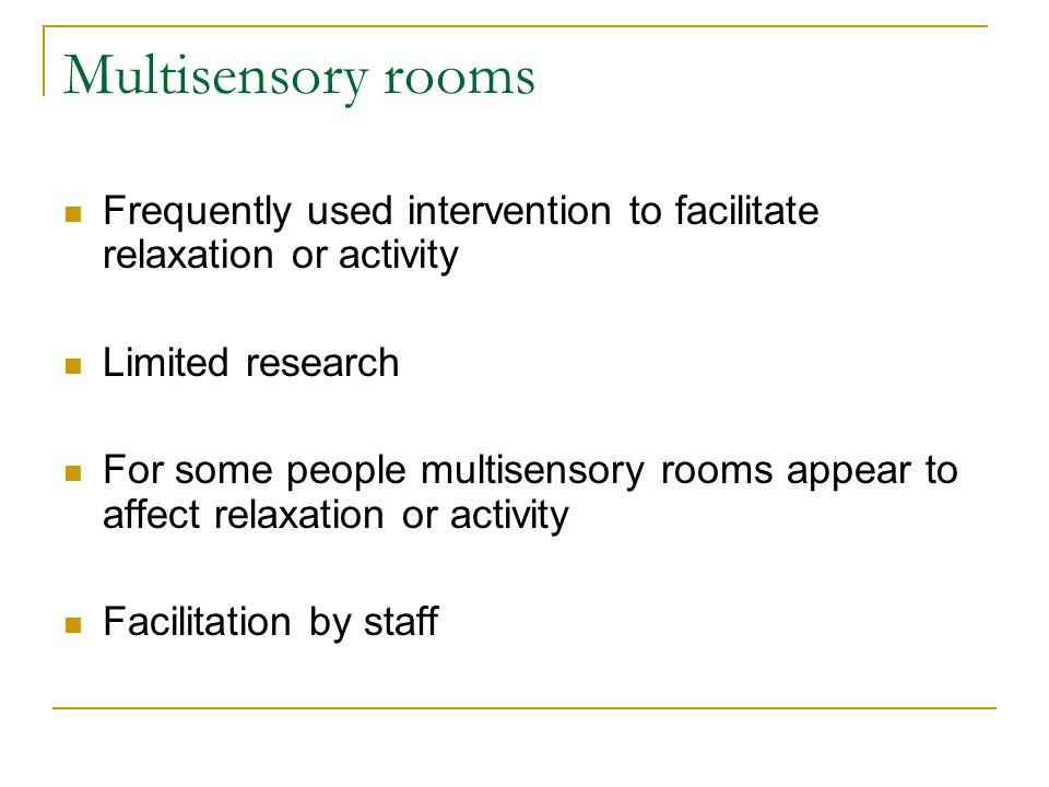 Multisensory rooms Frequently used intervention to facilitate relaxation or activity Limited research For some people multisensory rooms appear to affect relaxation or activity Facilitation by staff